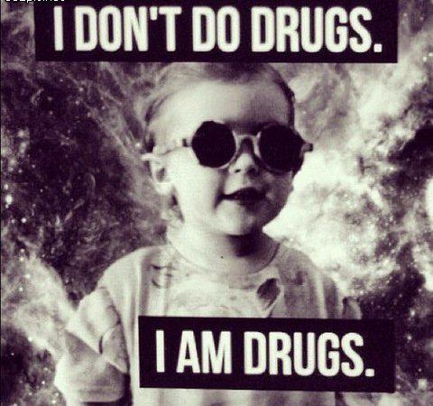 I don't do drugs, I am drugs